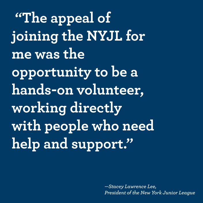 """The appeal of the NYJL for me was the opportunity to be a hands-on volunteer, working directly with people who need help and support."" -Stacey Lawrence Lee, President of the New York Junior League"