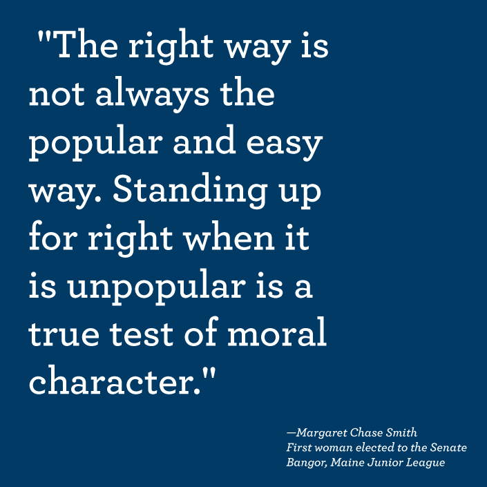 """The right way is not always the popular and easy way. Standing up for right when it is unpopular is a true test of moral character."" —Margaret Chase Smith, First woman elected to Senate and Junior League of Bangor, Maine volunteer"